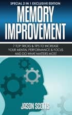 Memory Improvement: 7 Top Tricks & Tips To Increase Your Mental Performance & Focus And Do What Matters Most ebook by Jason Scotts