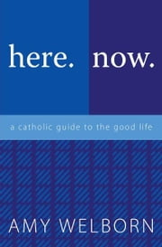 here.now. - a catholic guide to the good life ebook by Amy Welborn
