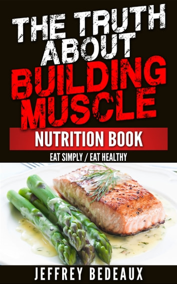 The truth about building muscle eat simply eat healthy ebook by the truth about building muscle eat simply eat healthy ebook by jeffrey bedeaux forumfinder Image collections