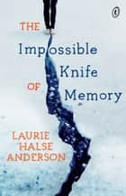 The Impossible Knife of Memory ebook by Laurie Halse Anderson