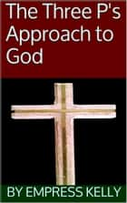 The Three P's Approach to God ebook by Empress Kelly