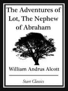 The Adventures of Lot, The Nephew of ebook by William Andrus Alcott