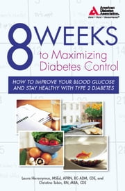 8 Weeks to Maximizing Diabetes Control - How to Improve Your Blood Glucose and Stay Healthy with Type 2 Diabetes ebook by Laura Hieronymus, C.D.E,Christine Tobin, RN