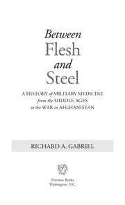 Between Flesh and Steel - A History of Military Medicine from the Middle Ages to the War in Afghanistan ebook by Richard A. Gabriel