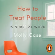 How to Treat People - A Nurse at Work audiobook by Molly Case
