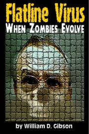 Flatline Virus: When Zombies Evolved 電子書籍 by William D. Gibson