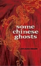 Some Chinese Ghosts ebook by Lafcadio Hearn