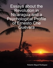 Essays About the Revolution In Nicaragua and a Psychological Profile of Ernesto Che Guevara ebook by Roberto Miguel Rodriguez
