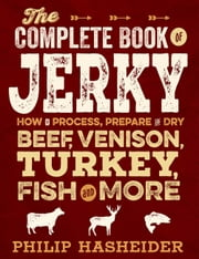 The Complete Book of Jerky - How to Process, Prepare, and Dry Beef, Venison, Turkey, Fish, and More ebook by Philip Hasheider
