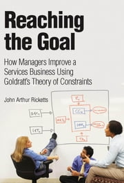 Reaching The Goal: How Managers Improve a Services Business Using Goldratt's Theory of Constraints (Adobe Reader) ebook by Ricketts, John Arthur