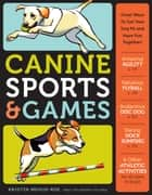 Canine Sports & Games - Great Ways to Get Your Dog Fit and Have Fun Together! ebook by Kristin Mehus-Roe