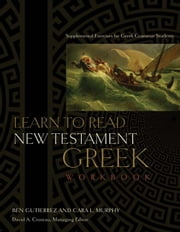 Learn to Read New Testament Greek, Workbook - Supplemental Exercises for Greek Grammar Students ebook by Cara  L. Murphy,Ben Gutiérrez,David A. Croteau