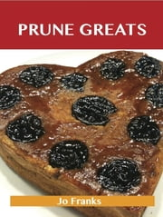 Prune Greats: Delicious Prune Recipes, The Top 55 Prune Recipes ebook by Franks Jo