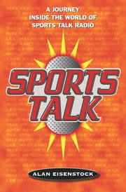 Sports Talk - A Journey Inside the World of Sports Talk Radio ebook by Alan Eisenstock