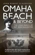 Omaha Beach and Beyond ebook by John Robert Slaughter,Alex Kershaw