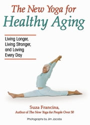 The New Yoga for Healthy Aging - Living Longer, Living Stronger and Loving Every Day ebook by Suza Francina