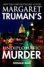 Margaret Truman's Undiplomatic Murder - A Capital Crimes Novel ebook by Margaret Truman, Donald Bain
