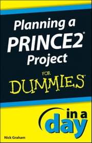 Planning a PRINCE2 Project In A Day For Dummies ebook by Nick Graham
