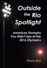 Outside the Rio Spotlight: American Triumphs You Didn't See at the 2016 Olympics ebook by Maria Kaj