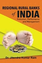Regional Rural Banks of India: Evolution, Performance and Management ebook by Dr. Jitendra Kumar Ram