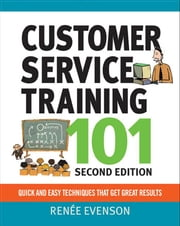 Customer Service Training 101 - Quick and Easy Techniques That Get Great Results ebook by Renee Evenson