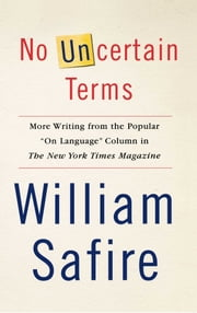 "No Uncertain Terms - More Writing from the Popular ""On Language"" Column in The New York Times Magazine ebook by William Safire"