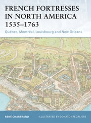 French Fortresses in North America 1535?1763 - Québec, Montréal, Louisbourg and New Orleans ebook by René Chartrand,Donato Spedaliere