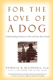 For the Love of a Dog - Understanding Emotion in You and Your Best Friend ebook by Patricia McConnell, Ph.D.