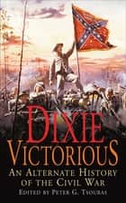 Dixie Victorious - An Alternate History of the Civil War ebook by Peter G. Tsouras