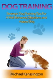 Dog Training: Strategic Dog Training Tips For A Well-Trained, Obedient, and Happy Dog - Dog Training Series, #1 ebook by Michael Kenssington
