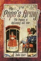 The Pope's Army - The Papacy in Diplomacy and War eBook by John Car, John Carr