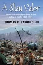 A Shau Valor - American Combat Operations in the Valley of Death, 1963–1971 ebook by Thomas R. Yarborough