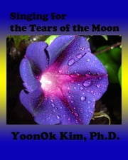 Singing for the Tears of the Moon ebook by YoonOk Kim