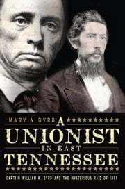 A Unionist in East Tennessee - Captain William K. Byrd and the Mysterious Raid of 1861 ebook by Marvin Byrd