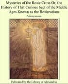 Mysteries of The Rosie cross; or, The history of that curious sect of The middle ages, known as The Rosicrucians; with examples of The pretensions and claims as set forth in The writings of Their leaders and disciples ebook by Anonymous