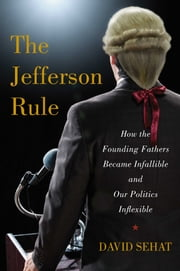 The Jefferson Rule - How the Founding Fathers Became Infallible and Our Politics Inflexible ebook by David Sehat