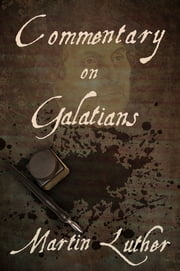 Commentary on the Epistle to the Galatians ebook by Martin Luther