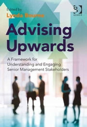 Advising Upwards - A Framework for Understanding and Engaging Senior Management Stakeholders ebook by Dr Lynda Bourne