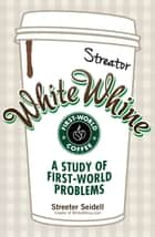 White Whine - A Study of First-World Problems ebook by Streeter Seidell
