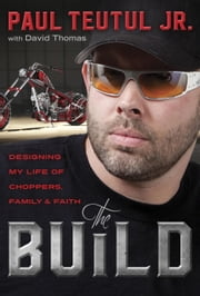 The Build - Designing My Life of Choppers, Family, and Faith ebook by Paul Teutul, Jr.