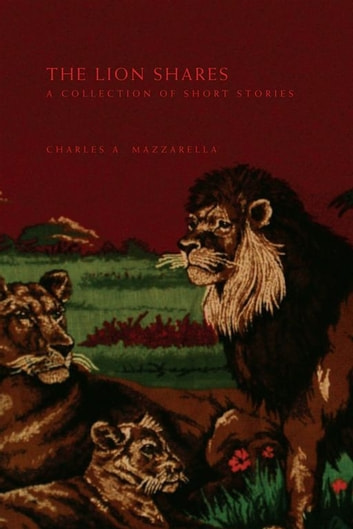 The Lion Shares - A Collection of Short Stories ebook by Charles A. Mazzarella