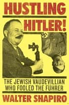 Hustling Hitler - The Jewish Vaudevillian Who Fooled the Führer ebook by Walter Shapiro