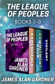 The League of Peoples Books 1–3 - Expendable, Commitment Hour, and Vigilant ebook by James Alan Gardner