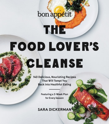 Bon Appetit: The Food Lover's Cleanse - 140 Delicious, Nourishing Recipes That Will Tempt You Back into Healthful Eating ebook by Sara Dickerman