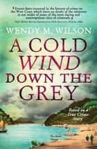 A Cold Wind Down the Grey - Based on a True Crime Story ebook by Wendy M. Wilson