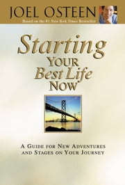 Starting Your Best Life Now - A Guide for New Adventures and Stages on Your Journey ebook by Joel Osteen