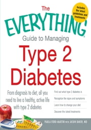 The Everything Guide to Managing Type 2 Diabetes: From Diagnosis to Diet, All You Need to Live a Healthy, Active Life with Type 2 Diabetes - Find Out What Type 2 Diabetes Is, Recognize the Signs and Symptoms, Learn How to Change Your Diet and Discove - From Diagnosis to Diet, All You Need to Live a Healthy, Active Life with Type 2 Diabetes - Find Out What Type 2 Diabetes Is, Recognize the Signs and Symptoms, Learn How to Change Your Diet and Discover the Latest Treatments ebook by Paula Ford-Martin,Jason Baker