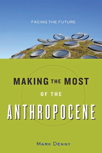 Making the Most of the Anthropocene - Facing the Future ebook by Mark Denny