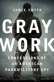 Gray Work - Confessions of an American Paramilitary Spy ebook by Jamie Smith