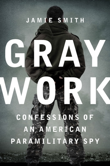 Gray Work - Confessions of an American Paramilitary Spy 電子書 by Jamie Smith